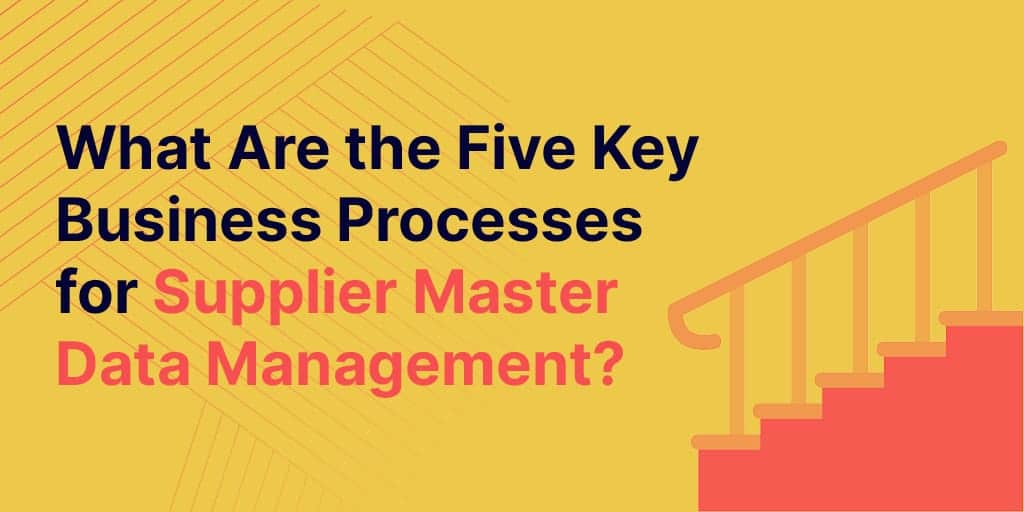 supplier master data management - What Are The Five Key Business Processes For Supplier Master Data Management?