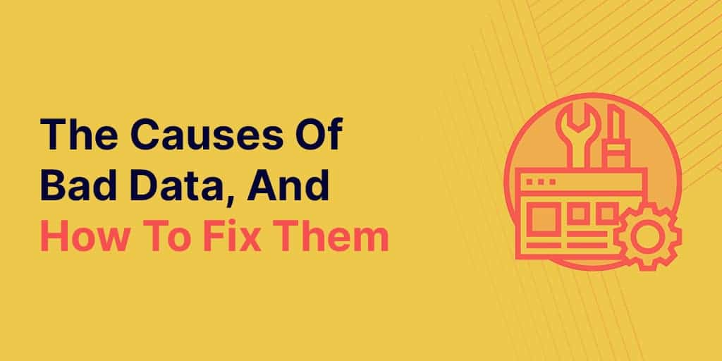 The Causes Of Bad Data, And How To Fix Them