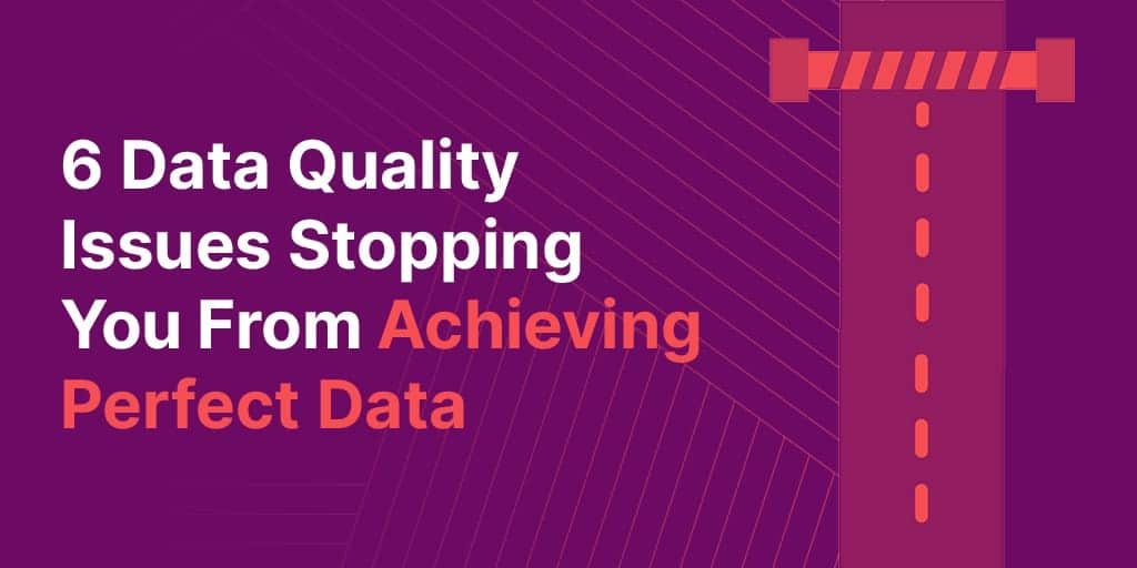 data quality issues - 6 Data Quality Issues Stopping You From Achieving Perfect Data (and how to fix them)