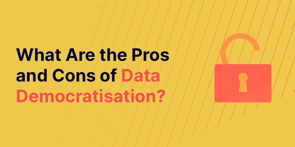 What Are The Pros And Cons Of Data Democratisation